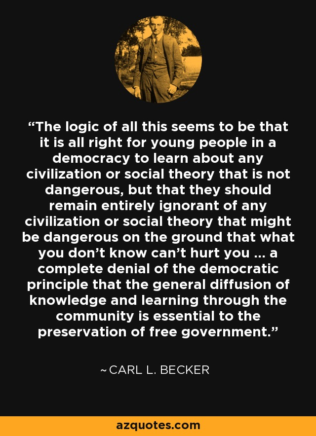 The logic of all this seems to be that it is all right for young people in a democracy to learn about any civilization or social theory that is not dangerous, but that they should remain entirely ignorant of any civilization or social theory that might be dangerous on the ground that what you don't know can't hurt you ... a complete denial of the democratic principle that the general diffusion of knowledge and learning through the community is essential to the preservation of free government. - Carl L. Becker
