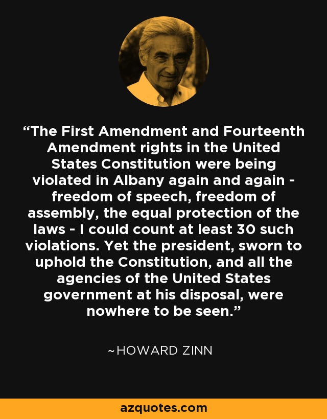The First Amendment and Fourteenth Amendment rights in the United States Constitution were being violated in Albany again and again - freedom of speech, freedom of assembly, the equal protection of the laws - I could count at least 30 such violations. Yet the president, sworn to uphold the Constitution, and all the agencies of the United States government at his disposal, were nowhere to be seen. - Howard Zinn