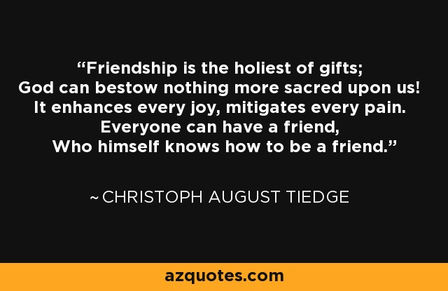 Friendship is the holiest of gifts; God can bestow nothing more sacred upon us! It enhances every joy, mitigates every pain. Everyone can have a friend, Who himself knows how to be a friend. - Christoph August Tiedge