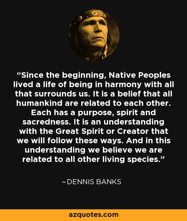 Since the beginning, Native Peoples lived a life of being in harmony with all that surrounds us. It is a belief that all humankind are related to each other. Each has a purpose, spirit and sacredness. It is an understanding with the Great Spirit or Creator that we will follow these ways. And in this understanding we believe we are related to all other living species. - Dennis Banks