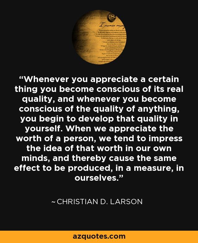 Whenever you appreciate a certain thing you become conscious of its real quality, and whenever you become conscious of the quality of anything, you begin to develop that quality in yourself. When we appreciate the worth of a person, we tend to impress the idea of that worth in our own minds, and thereby cause the same effect to be produced, in a measure, in ourselves. - Christian D. Larson