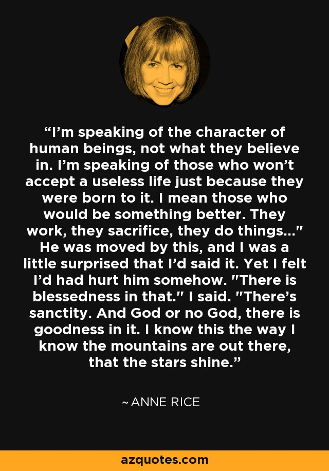 I'm speaking of the character of human beings, not what they believe in. I'm speaking of those who won't accept a useless life just because they were born to it. I mean those who would be something better. They work, they sacrifice, they do things...