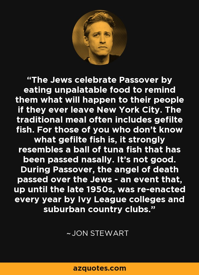 The Jews celebrate Passover by eating unpalatable food to remind them what will happen to their people if they ever leave New York City. The traditional meal often includes gefilte fish. For those of you who don't know what gefilte fish is, it strongly resembles a ball of tuna fish that has been passed nasally. It's not good. During Passover, the angel of death passed over the Jews - an event that, up until the late 1950s, was re-enacted every year by Ivy League colleges and suburban country clubs. - Jon Stewart