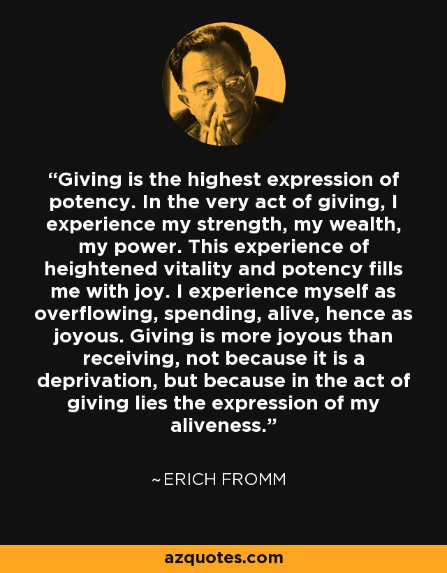 Giving is the highest expression of potency. In the very act of giving, I experience my strength, my wealth, my power. This experience of heightened vitality and potency fills me with joy. I experience myself as overflowing, spending, alive, hence as joyous. Giving is more joyous than receiving, not because it is a deprivation, but because in the act of giving lies the expression of my aliveness. - Erich Fromm