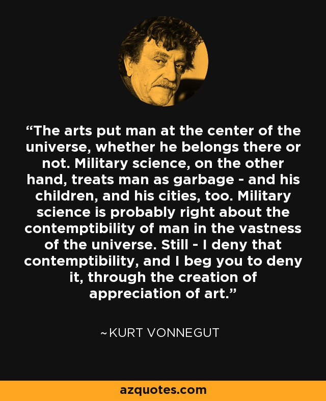 The arts put man at the center of the universe, whether he belongs there or not. Military science, on the other hand, treats man as garbage - and his children, and his cities, too. Military science is probably right about the contemptibility of man in the vastness of the universe. Still - I deny that contemptibility, and I beg you to deny it, through the creation of appreciation of art. - Kurt Vonnegut