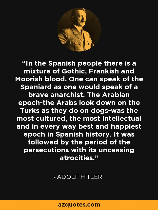In the Spanish people there is a mixture of Gothic, Frankish and Moorish blood. One can speak of the Spaniard as one would speak of a brave anarchist. The Arabian epoch-the Arabs look down on the Turks as they do on dogs-was the most cultured, the most intellectual and in every way best and happiest epoch in Spanish history. It was followed by the period of the persecutions with its unceasing atrocities. - Adolf Hitler
