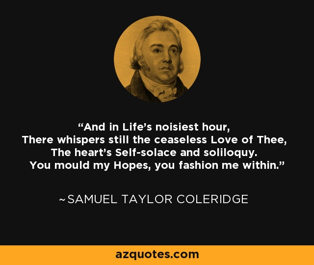 And in Life's noisiest hour, There whispers still the ceaseless Love of Thee, The heart's Self-solace and soliloquy. You mould my Hopes, you fashion me within. - Samuel Taylor Coleridge