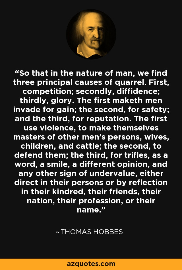 So that in the nature of man, we find three principal causes of quarrel. First, competition; secondly, diffidence; thirdly, glory. The first maketh men invade for gain; the second, for safety; and the third, for reputation. The first use violence, to make themselves masters of other men's persons, wives, children, and cattle; the second, to defend them; the third, for trifles, as a word, a smile, a different opinion, and any other sign of undervalue, either direct in their persons or by reflection in their kindred, their friends, their nation, their profession, or their name. - Thomas Hobbes