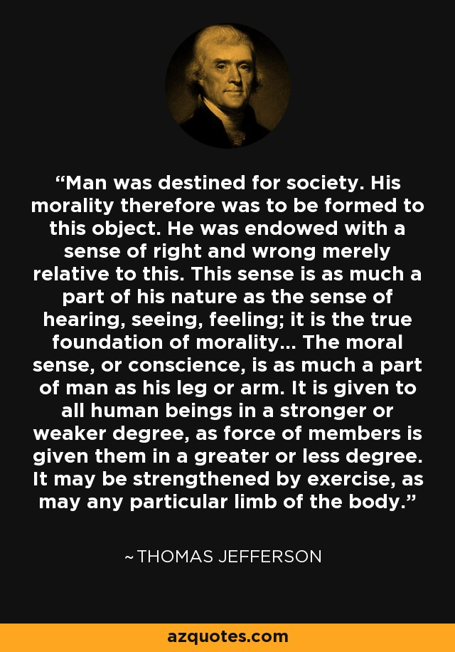 Man was destined for society. His morality, therefore, was to be formed to this object. He was endowed with a sense of right and wrong merely relative to this. This sense is as much a part of his nature, as the sense of hearing, seeing, feeling; it is the true foundation of morality.... The moral sense, or conscience, is as much a part of man as his leg or arm. It is given to all human beings in a stronger or weaker degree, as force of members is given them in a greater or less degree. It may be strengthened by exercise, as may any particular limb of the body. - Thomas Jefferson