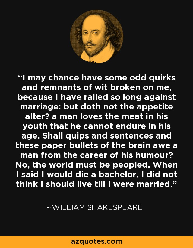 I may chance have some odd quirks and remnants of wit broken on me, because I have railed so long against marriage: but doth not the appetite alter? a man loves the meat in his youth that he cannot endure in his age. Shall quips and sentences and these paper bullets of the brain awe a man from the career of his humour? No, the world must be peopled. When I said I would die a bachelor, I did not think I should live till I were married. - William Shakespeare