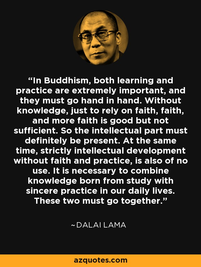 In Buddhism, both learning and practice are extremely important, and they must go hand in hand. Without knowledge, just to rely on faith, faith, and more faith is good but not sufficient. So the intellectual part must definitely be present. At the same time, strictly intellectual development without faith and practice, is also of no use. It is necessary to combine knowledge born from study with sincere practice in our daily lives. These two must go together. - Dalai Lama
