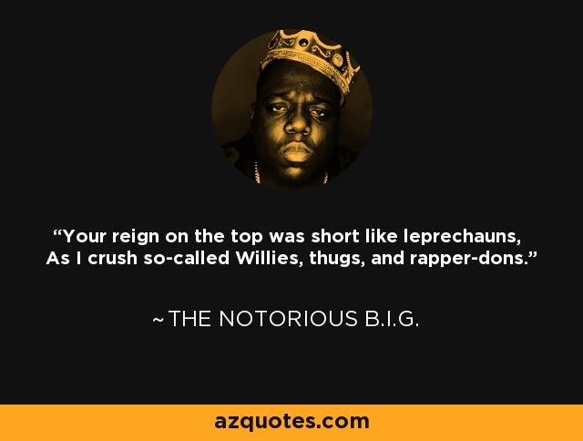 Your reign on the top was short like leprechauns, As I crush so-called Willies, thugs, and rapper-dons. - The Notorious B.I.G.