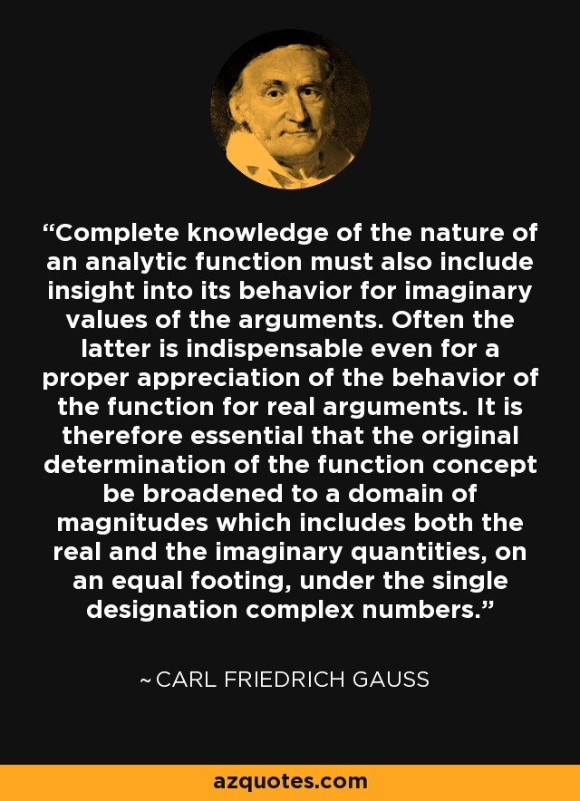 Complete knowledge of the nature of an analytic function must also include insight into its behavior for imaginary values of the arguments. Often the latter is indispensable even for a proper appreciation of the behavior of the function for real arguments. It is therefore essential that the original determination of the function concept be broadened to a domain of magnitudes which includes both the real and the imaginary quantities, on an equal footing, under the single designation complex numbers. - Carl Friedrich Gauss