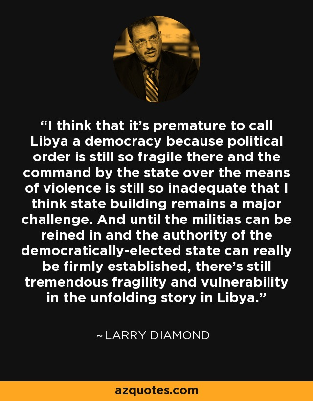 I think that it's premature to call Libya a democracy because political order is still so fragile there and the command by the state over the means of violence is still so inadequate that I think state building remains a major challenge. And until the militias can be reined in and the authority of the democratically-elected state can really be firmly established, there's still tremendous fragility and vulnerability in the unfolding story in Libya. - Larry Diamond