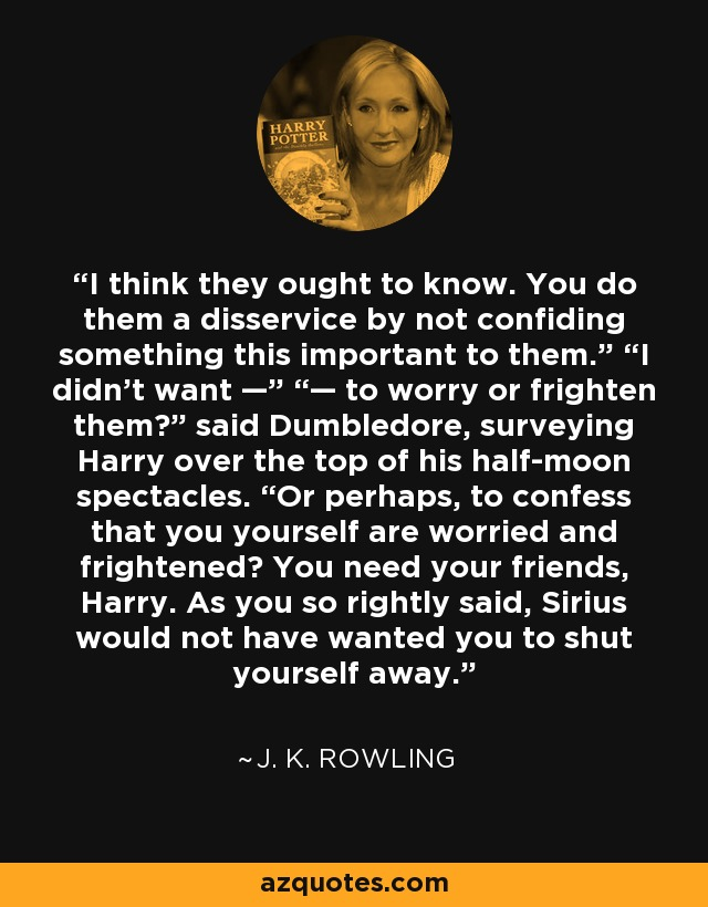 """I think they ought to know. You do them a disservice by not confiding something this important to them."""" """"I didn't want —"""" """"— to worry or frighten them?"""" said Dumbledore, surveying Harry over the top of his half-moon spectacles. """"Or perhaps, to confess that you yourself are worried and frightened? You need your friends, Harry. As you so rightly said, Sirius would not have wanted you to shut yourself away. - J. K. Rowling"""