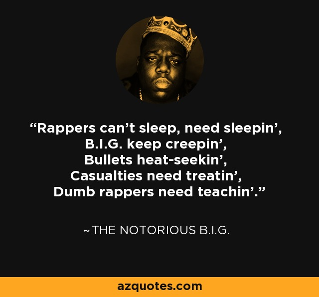 Rappers can't sleep, need sleepin', B.I.G. keep creepin', Bullets heat-seekin', Casualties need treatin', Dumb rappers need teachin'. - The Notorious B.I.G.