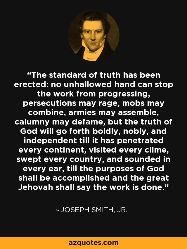 The Standard of Truth has been erected; no unhallowed hand can stop the work from progressing; persecutions may rage, mobs may combine, armies may assemble, calumny may defame, but the truth of God will go forth boldly, nobly, and independent, till it has penetrated every continent, visited every clime, swept every country, and sounded in every ear, till the purposes of God shall be accomplished, and the Great Jehovah shall say the work is done. - Joseph Smith, Jr.