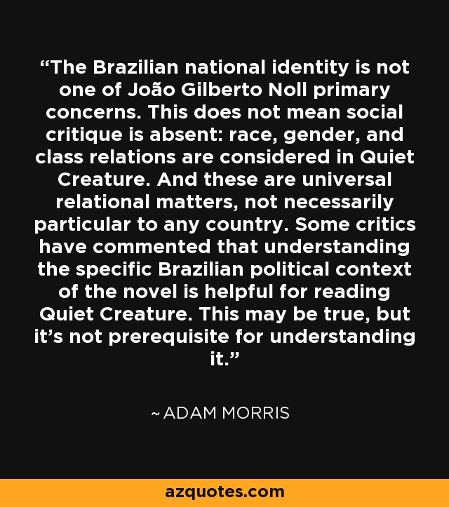 The Brazilian national identity is not one of João Gilberto Noll primary concerns. This does not mean social critique is absent: race, gender, and class relations are considered in Quiet Creature. And these are universal relational matters, not necessarily particular to any country. Some critics have commented that understanding the specific Brazilian political context of the novel is helpful for reading Quiet Creature. This may be true, but it's not prerequisite for understanding it. - Adam Morris