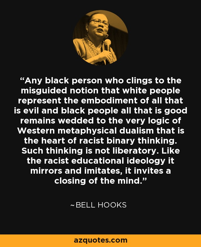 Any black person who clings to the misguided notion that white people represent the embodiment of all that is evil and black people all that is good remains wedded to the very logic of Western metaphysical dualism that is the heart of racist binary thinking. Such thinking is not liberatory. Like the racist educational ideology it mirrors and imitates, it invites a closing of the mind. - Bell Hooks