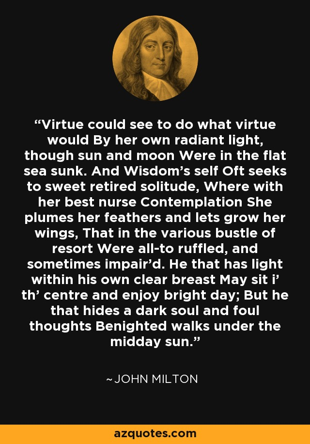 Virtue could see to do what virtue would By her own radiant light, though sun and moon Were in the flat sea sunk. And Wisdom's self Oft seeks to sweet retired solitude, Where with her best nurse Contemplation She plumes her feathers and lets grow her wings, That in the various bustle of resort Were all-to ruffled, and sometimes impair'd. He that has light within his own clear breast May sit i' th' centre and enjoy bright day; But he that hides a dark soul and foul thoughts Benighted walks under the midday sun. - John Milton