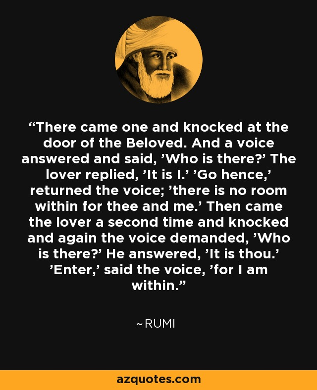 There came one and knocked at the door of the Beloved. And a voice answered and said, 'Who is there?' The lover replied, 'It is I.' 'Go hence,' returned the voice; 'there is no room within for thee and me.' Then came the lover a second time and knocked and again the voice demanded, 'Who is there?' He answered, 'It is thou.' 'Enter,' said the voice, 'for I am within. - Rumi