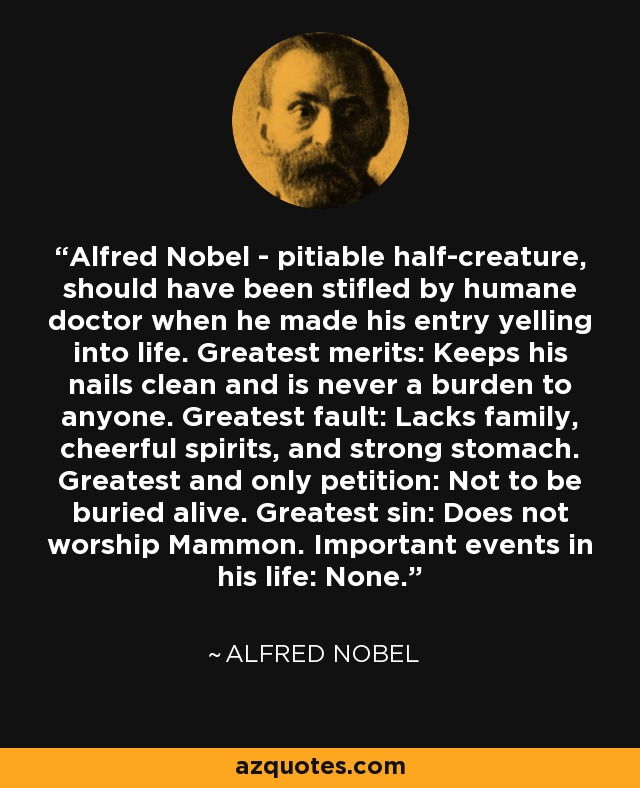Alfred Nobel - pitiable half-creature, should have been stifled by humane doctor when he made his entry yelling into life. Greatest merits: Keeps his nails clean and is never a burden to anyone. Greatest fault: Lacks family, cheerful spirits, and strong stomach. Greatest and only petition: Not to be buried alive. Greatest sin: Does not worship Mammon. Important events in his life: None. - Alfred Nobel