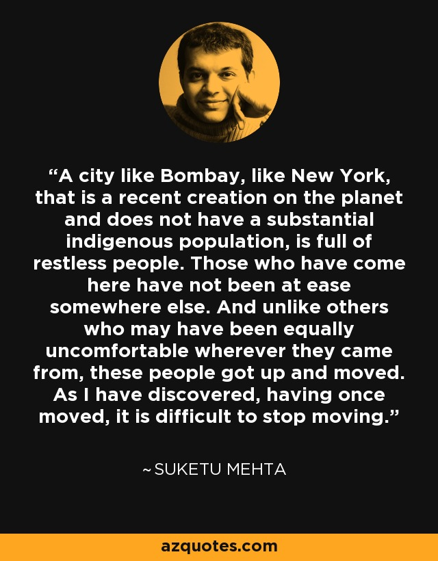 A city like Bombay, like New York, that is a recent creation on the planet and does not have a substantial indigenous population, is full of restless people. Those who have come here have not been at ease somewhere else. And unlike others who may have been equally uncomfortable wherever they came from, these people got up and moved. As I have discovered, having once moved, it is difficult to stop moving. - Suketu Mehta