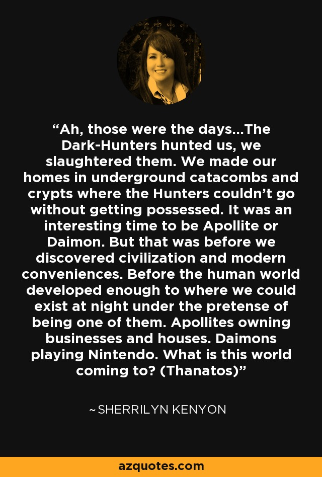 Ah, those were the days…The Dark-Hunters hunted us, we slaughtered them. We made our homes in underground catacombs and crypts where the Hunters couldn't go without getting possessed. It was an interesting time to be Apollite or Daimon. But that was before we discovered civilization and modern conveniences. Before the human world developed enough to where we could exist at night under the pretense of being one of them. Apollites owning businesses and houses. Daimons playing Nintendo. What is this world coming to? (Thanatos) - Sherrilyn Kenyon