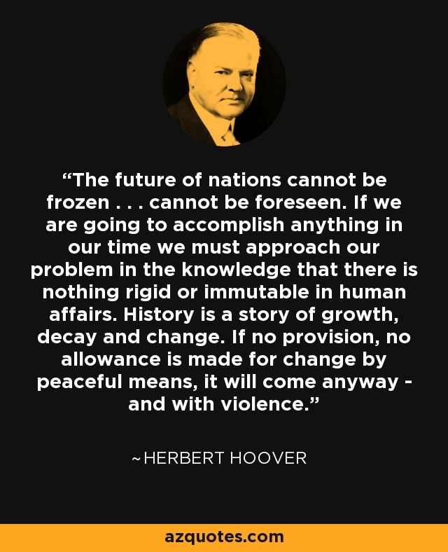 The future of nations cannot be frozen . . . cannot be foreseen. If we are going to accomplish anything in our time we must approach our problem in the knowledge that there is nothing rigid or immutable in human affairs. History is a story of growth, decay and change. If no provision, no allowance is made for change by peaceful means, it will come anyway - and with violence. - Herbert Hoover