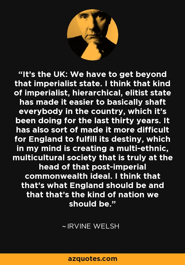 It's the UK: We have to get beyond that imperialist state. I think that kind of imperialist, hierarchical, elitist state has made it easier to basically shaft everybody in the country, which it's been doing for the last thirty years. It has also sort of made it more difficult for England to fulfill its destiny, which in my mind is creating a multi-ethnic, multicultural society that is truly at the head of that post-imperial commonwealth ideal. I think that that's what England should be and that that's the kind of nation we should be. - Irvine Welsh