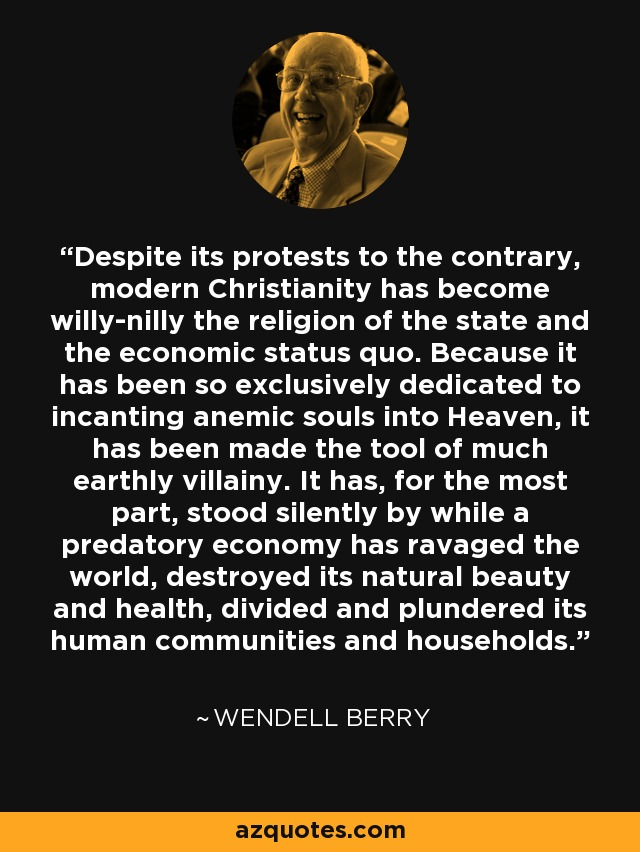 Despite its protests to the contrary, modern Christianity has become willy-nilly the religion of the state and the economic status quo. Because it has been so exclusively dedicated to incanting anemic souls into Heaven, it has been made the tool of much earthly villainy. It has, for the most part, stood silently by while a predatory economy has ravaged the world, destroyed its natural beauty and health, divided and plundered its human communities and households. - Wendell Berry
