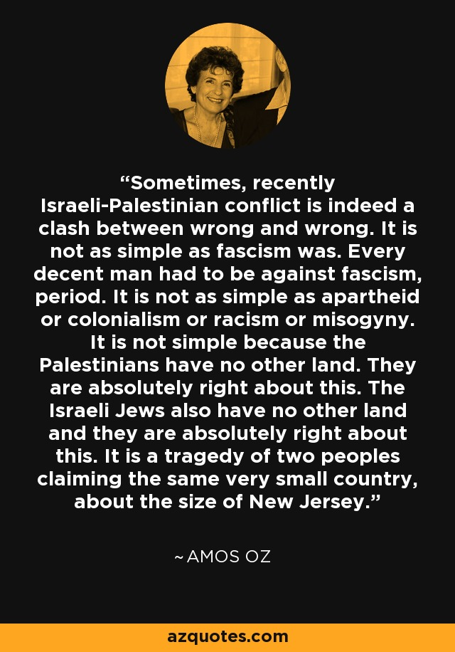 Sometimes, recently Israeli-Palestinian conflict is indeed a clash between wrong and wrong. It is not as simple as fascism was. Every decent man had to be against fascism, period. It is not as simple as apartheid or colonialism or racism or misogyny. It is not simple because the Palestinians have no other land. They are absolutely right about this. The Israeli Jews also have no other land and they are absolutely right about this. It is a tragedy of two peoples claiming the same very small country, about the size of New Jersey. - Amos Oz