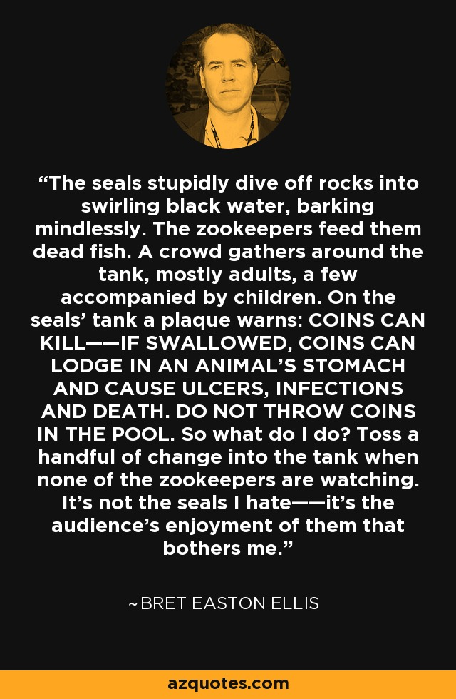 The seals stupidly dive off rocks into swirling black water, barking mindlessly. The zookeepers feed them dead fish. A crowd gathers around the tank, mostly adults, a few accompanied by children. On the seals' tank a plaque warns: COINS CAN KILL——IF SWALLOWED, COINS CAN LODGE IN AN ANIMAL'S STOMACH AND CAUSE ULCERS, INFECTIONS AND DEATH. DO NOT THROW COINS IN THE POOL. So what do I do? Toss a handful of change into the tank when none of the zookeepers are watching. It's not the seals I hate——it's the audience's enjoyment of them that bothers me. - Bret Easton Ellis