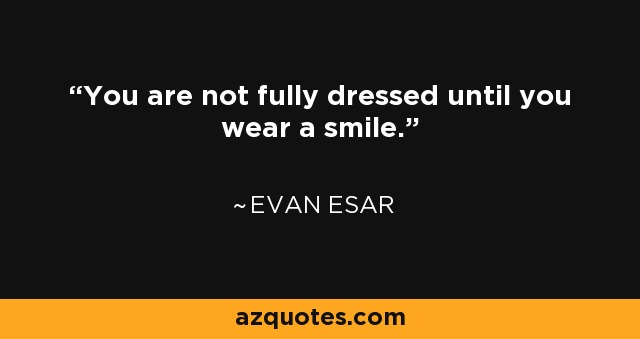 You are not fully dressed until you wear a smile. - Evan Esar