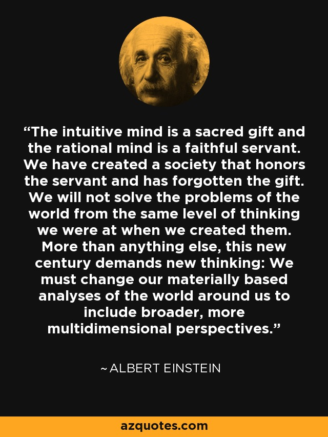 The intuitive mind is a sacred gift and the rational mind is a faithful servant. We have created a society that honors the servant and has forgotten the gift. We will not solve the problems of the world from the same level of thinking we were at when we created them. More than anything else, this new century demands new thinking: We must change our materially based analyses of the world around us to include broader, more multidimensional perspectives. - Albert Einstein