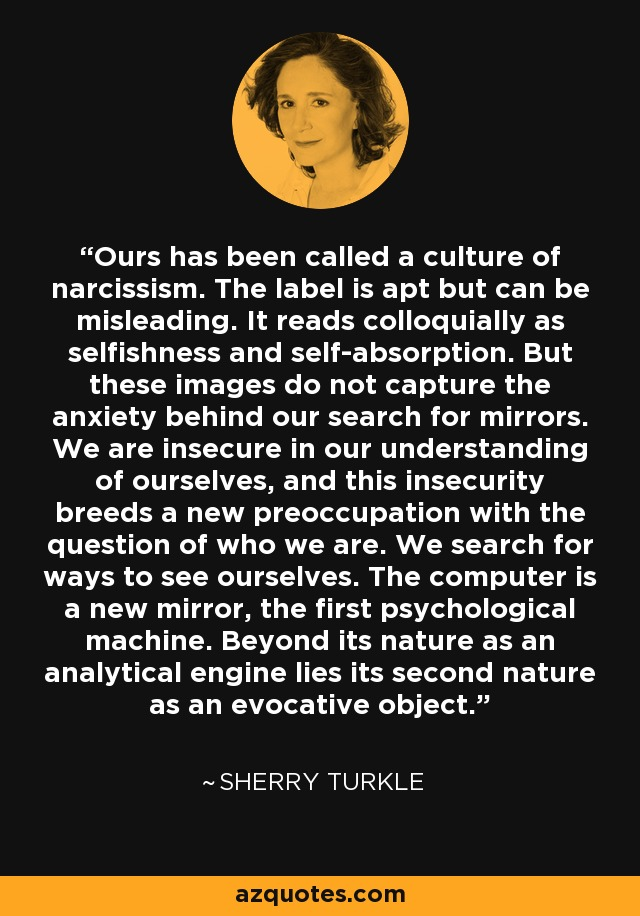 Ours has been called a culture of narcissism. The label is apt but can be misleading. It reads colloquially as selfishness and self-absorption. But these images do not capture the anxiety behind our search for mirrors. We are insecure in our understanding of ourselves, and this insecurity breeds a new preoccupation with the question of who we are. We search for ways to see ourselves. The computer is a new mirror, the first psychological machine. Beyond its nature as an analytical engine lies its second nature as an evocative object. - Sherry Turkle