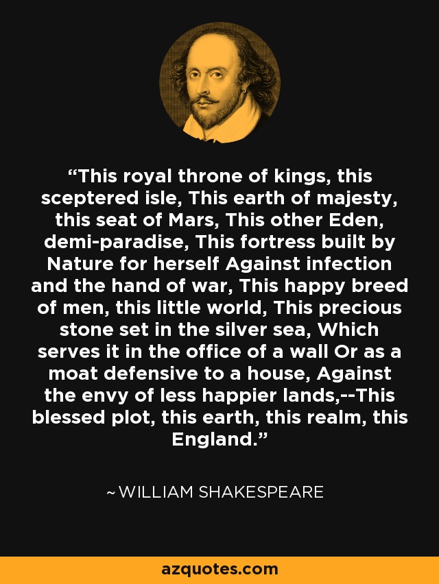 This royal throne of kings, this sceptered isle, This earth of majesty, this seat of Mars, This other Eden, demi-paradise, This fortress built by Nature for herself Against infection and the hand of war, This happy breed of men, this little world, This precious stone set in the silver sea, Which serves it in the office of a wall Or as a moat defensive to a house, Against the envy of less happier lands,--This blessed plot, this earth, this realm, this England. - William Shakespeare