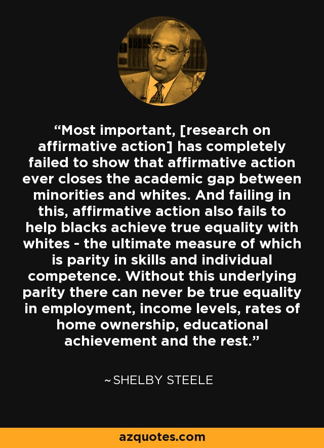 Affirmative Action Fail Achievement Gap >> Shelby Steele Quote Most Important Research On Affirmative Action
