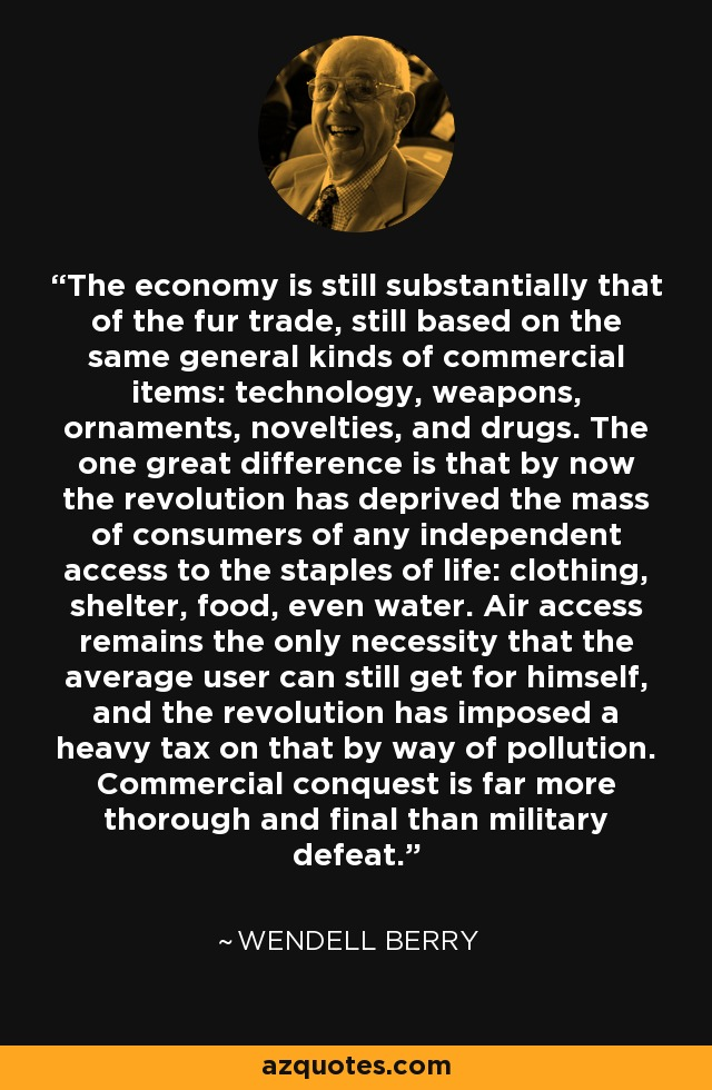 The economy is still substantially that of the fur trade, still based on the same general kinds of commercial items: technology, weapons, ornaments, novelties, and drugs. The one great difference is that by now the revolution has deprived the mass of consumers of any independent access to the staples of life: clothing, shelter, food, even water. Air access remains the only necessity that the average user can still get for himself, and the revolution has imposed a heavy tax on that by way of pollution. Commercial conquest is far more thorough and final than military defeat. - Wendell Berry