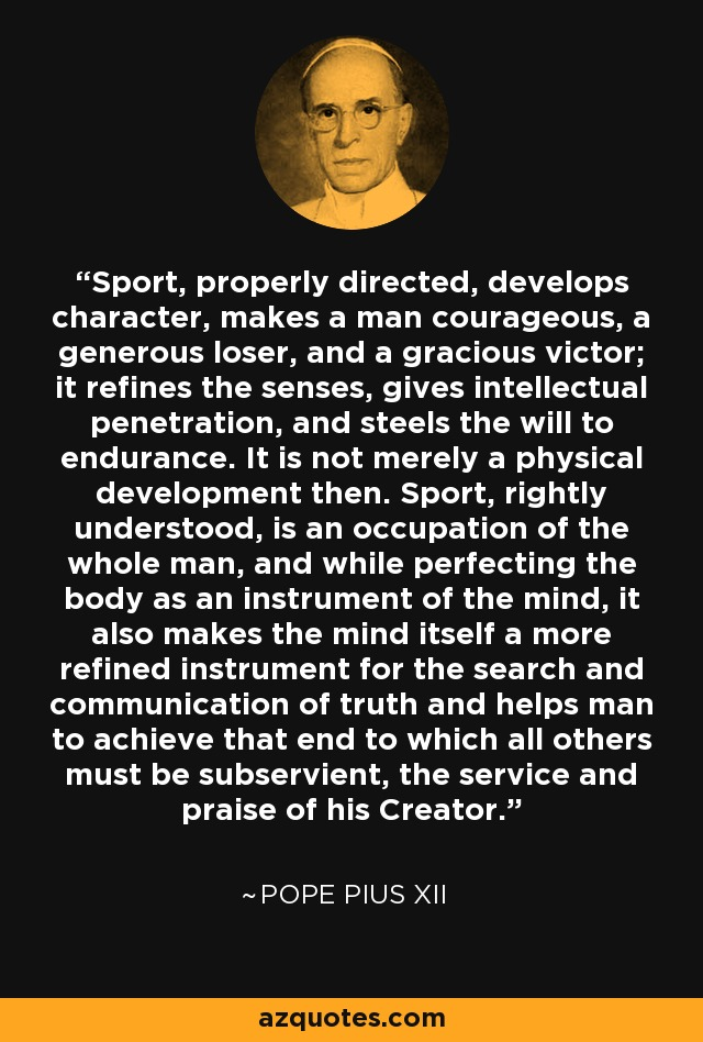 Sport, properly directed, develops character, makes a man courageous, a generous loser, and a gracious victor; it refines the senses, gives intellectual penetration, and steels the will to endurance. It is not merely a physical development then. Sport, rightly understood, is an occupation of the whole man, and while perfecting the body as an instrument of the mind, it also makes the mind itself a more refined instrument for the search and communication of truth and helps man to achieve that end to which all others must be subservient, the service and praise of his Creator. - Pope Pius XII