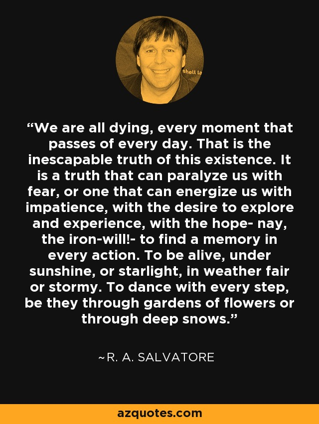 We are all dying, every moment that passes of every day. That is the inescapable truth of this existence. It is a truth that can paralyze us with fear, or one that can energize us with impatience, with the desire to explore and experience, with the hope- nay, the iron-will!- to find a memory in every action. To be alive, under sunshine, or starlight, in weather fair or stormy. To dance with every step, be they through gardens of flowers or through deep snows. - R. A. Salvatore