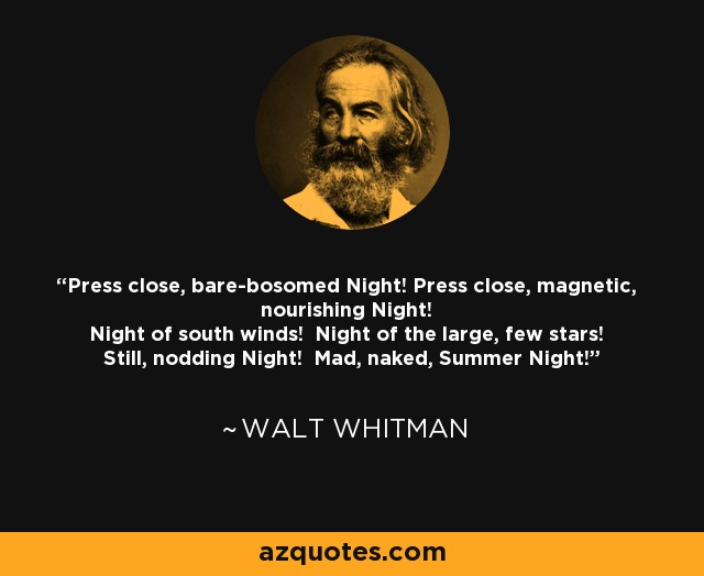 Press close, bare-bosomed Night! Press close, magnetic, nourishing Night! Night of south winds! Night of the large, few stars! Still, nodding Night! Mad, naked, Summer Night! - Walt Whitman
