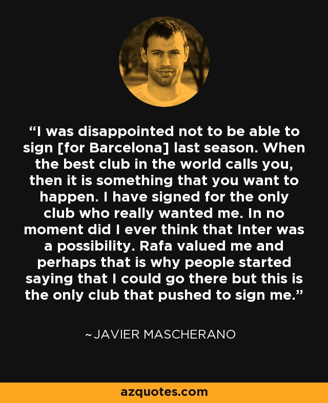 I was disappointed not to be able to sign [for Barcelona] last season. When the best club in the world calls you, then it is something that you want to happen. I have signed for the only club who really wanted me. In no moment did I ever think that Inter was a possibility. Rafa valued me and perhaps that is why people started saying that I could go there but this is the only club that pushed to sign me. - Javier Mascherano