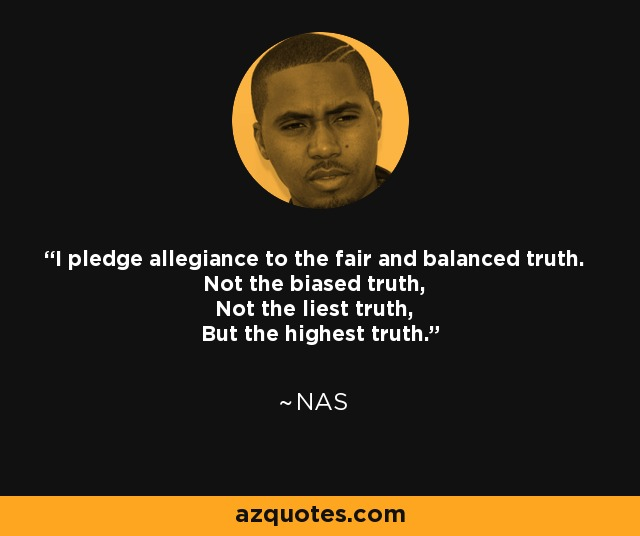 I pledge allegiance to the fair and balanced truth. Not the biased truth, Not the liest truth, But the highest truth. - Nas