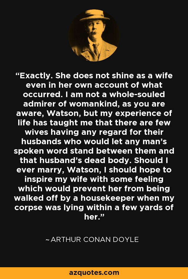 Exactly. She does not shine as a wife even in her own account of what occurred. I am not a whole-souled admirer of womankind, as you are aware, Watson, but my experience of life has taught me that there are few wives having any regard for their husbands who would let any man's spoken word stand between them and that husband's dead body. Should I ever marry, Watson, I should hope to inspire my wife with some feeling which would prevent her from being walked off by a housekeeper when my corpse was lying within a few yards of her. - Arthur Conan Doyle