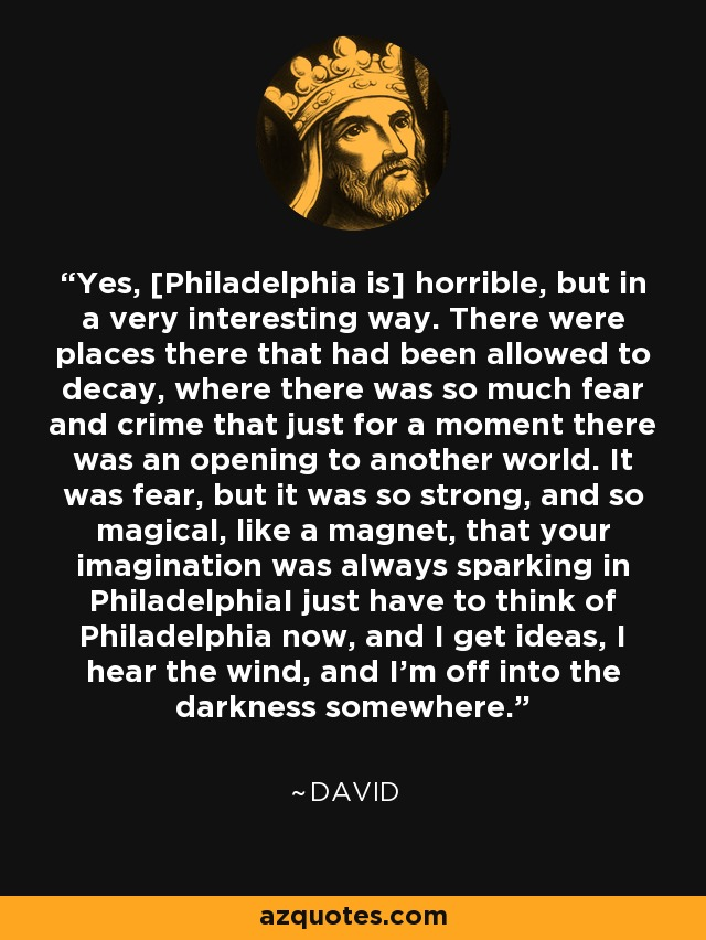 Yes, Philadelphia is horrible, but in a very interesting way. There were places there that had been allowed to decay, where there was so much fear and crime that just for a moment there was an opening to another world. It was fear, but it was so strong, and so magical, like a magnet, that your imagination was always sparking in PhiladelphiaI just have to think of Philadelphia now, and I get ideas, I hear the wind, and I'm off into the darkness somewhere. - David Lynch