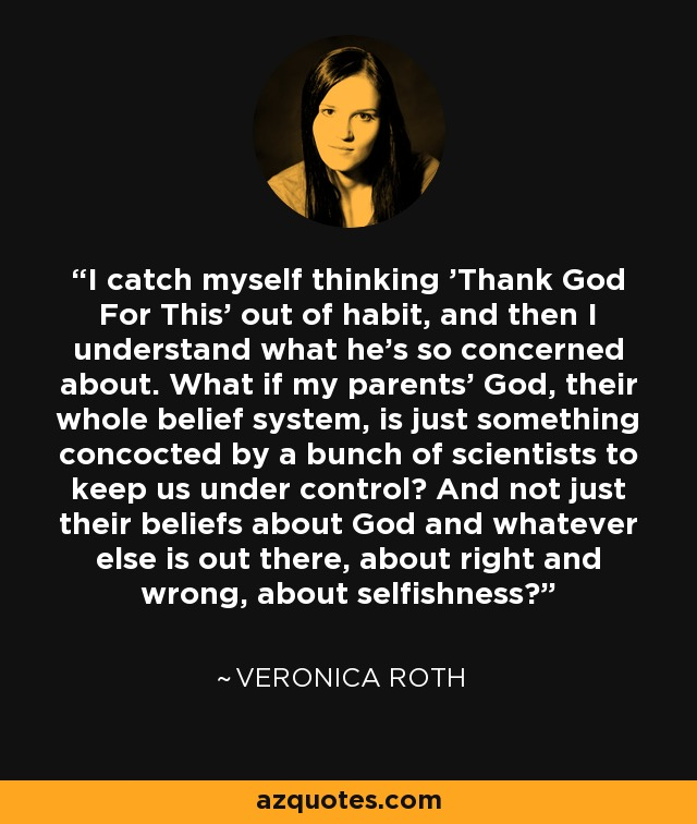 I catch myself thinking 'Thank God For This' out of habit, and then I understand what he's so concerned about. What if my parents' God, their whole belief system, is just something concocted by a bunch of scientists to keep us under control? And not just their beliefs about God and whatever else is out there, about right and wrong, about selfishness? - Veronica Roth