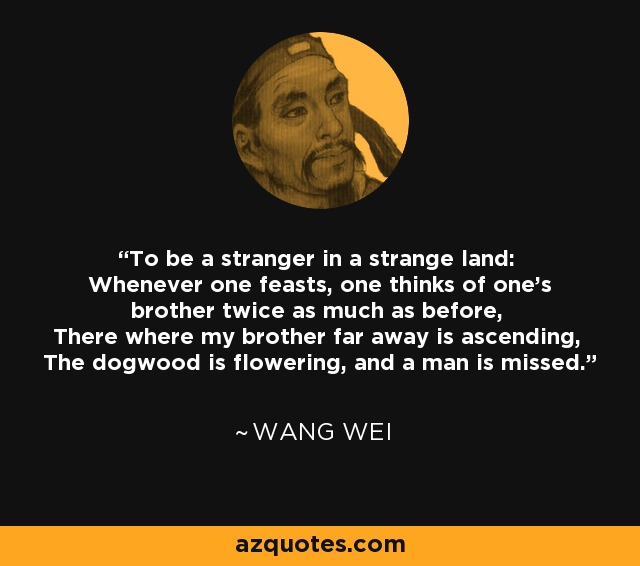 To be a stranger in a strange land: Whenever one feasts, one thinks of one's brother twice as much as before, There where my brother far away is ascending, The dogwood is flowering, and a man is missed. - Wang Wei