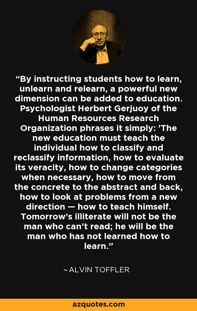 By instructing students how to learn, unlearn and relearn, a powerful new dimension can be added to education. Psychologist Herbert Gerjuoy of the Human Resources Research Organization phrases it simply: 'The new education must teach the individual how to classify and reclassify information, how to evaluate its veracity, how to change categories when necessary, how to move from the concrete to the abstract and back, how to look at problems from a new direction — how to teach himself. Tomorrow's illiterate will not be the man who can't read; he will be the man who has not learned how to learn.' - Alvin Toffler