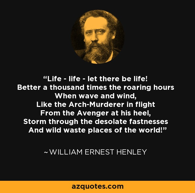 Life - life - let there be life! Better a thousand times the roaring hours When wave and wind, Like the Arch-Murderer in flight From the Avenger at his heel, Storm through the desolate fastnesses And wild waste places of the world! - William Ernest Henley